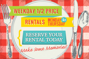 Weekday 1/2 Price Rentals - Monday to Thursday - Learn More