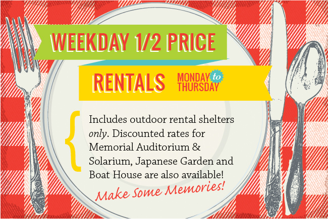Weekday 1/2 Price Rentals - Monday to Thursday - Includes Memorial Auditorium & Solarium, Japanese Garden, picnic shelters & areas only, Outdoor Amphitheatre and Boat House